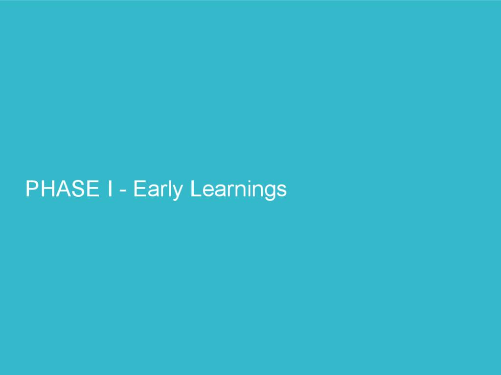 PHASE I - Early Learnings