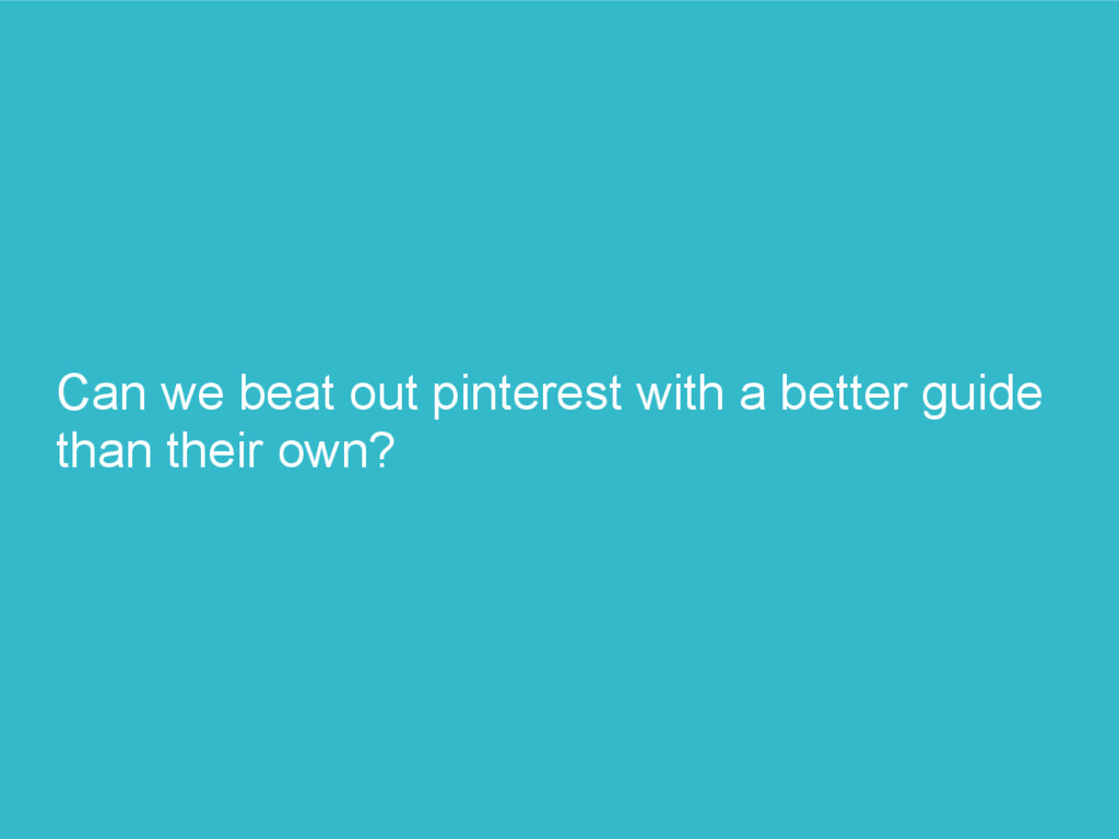 Can we beat out pinterest with a better guide t...