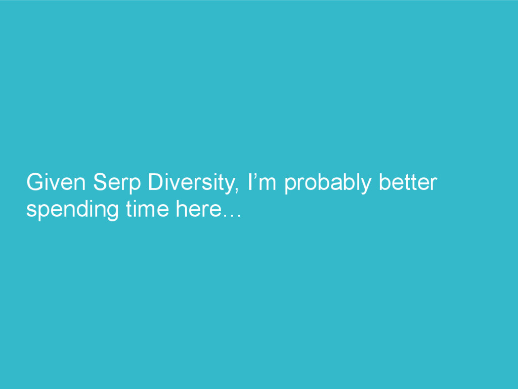 Given Serp Diversity, I'm probably better spend...