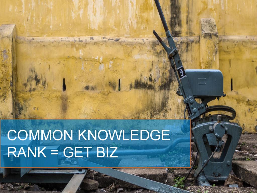COMMON KNOWLEDGE RANK = GET BIZ