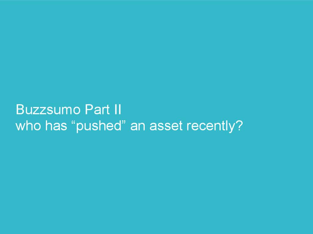 """Buzzsumo Part II who has """"pushed"""" an asset rece..."""