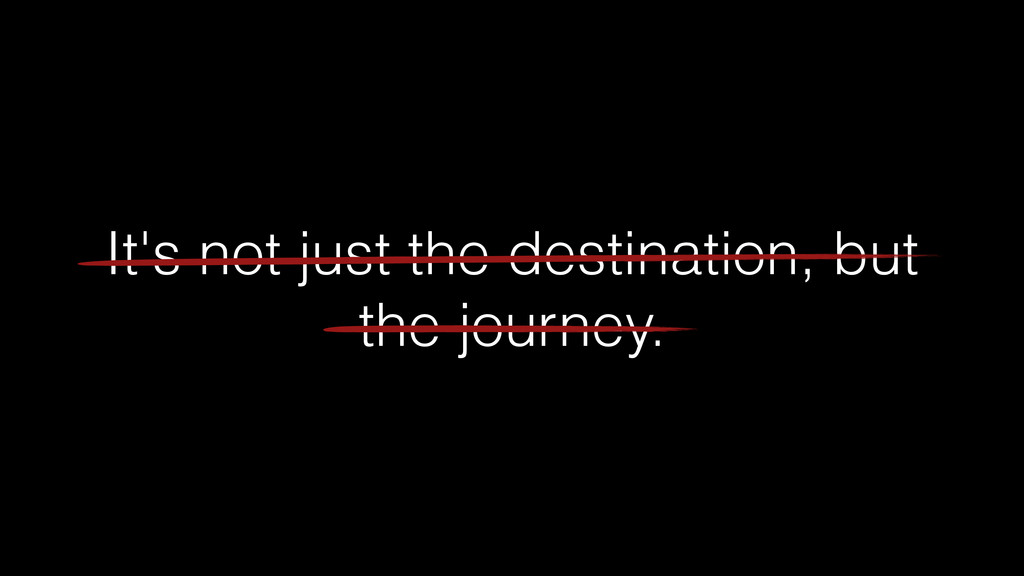 It's not just the destination, but the journey.