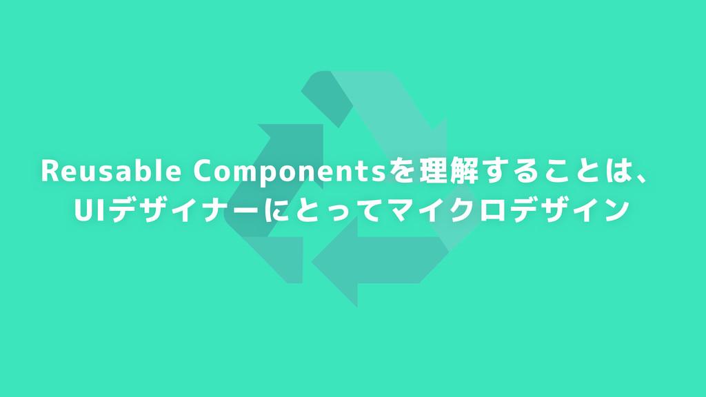 Reusable Componentsを理解することは、 UIデザイナーにとってマイクロデザイン