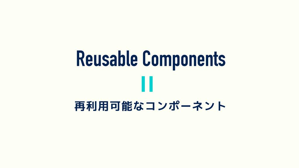 Reusable Components 再利用可能なコンポーネント