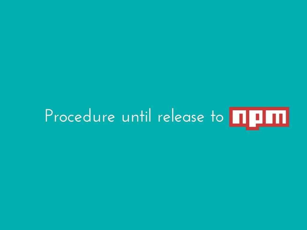 Procedure until release to npm