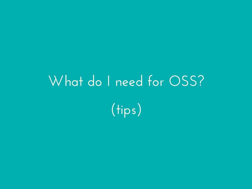 What do I need for OSS? (tips)