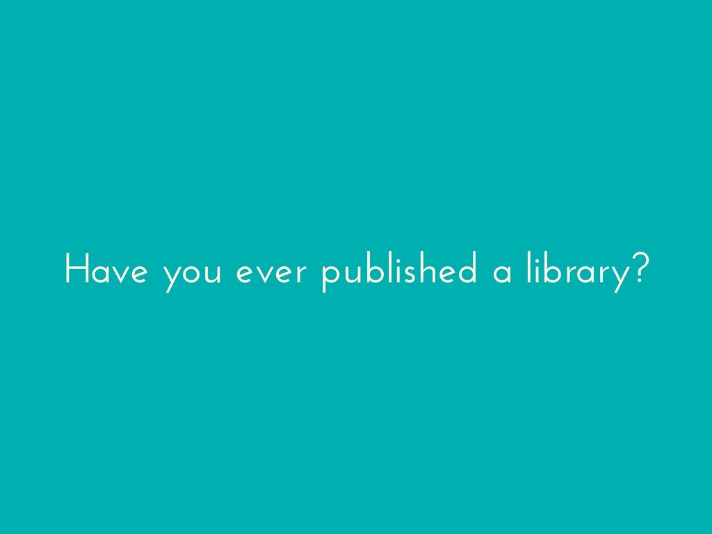 Have you ever published a library?