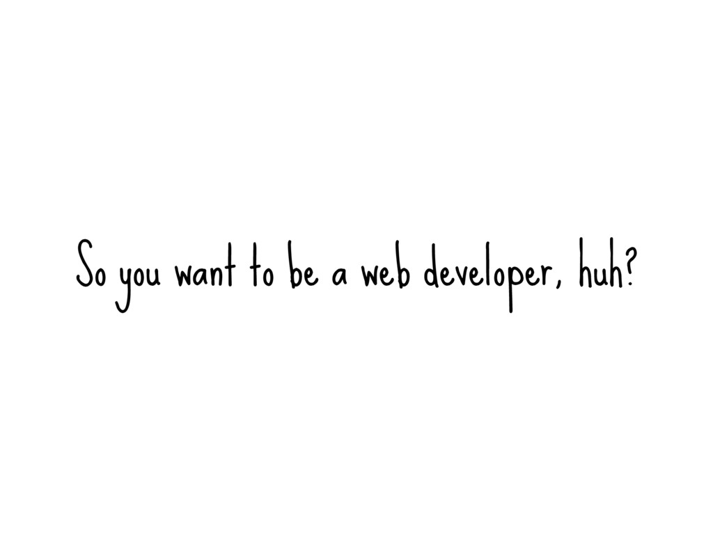 So you want to be a web developer, huh?