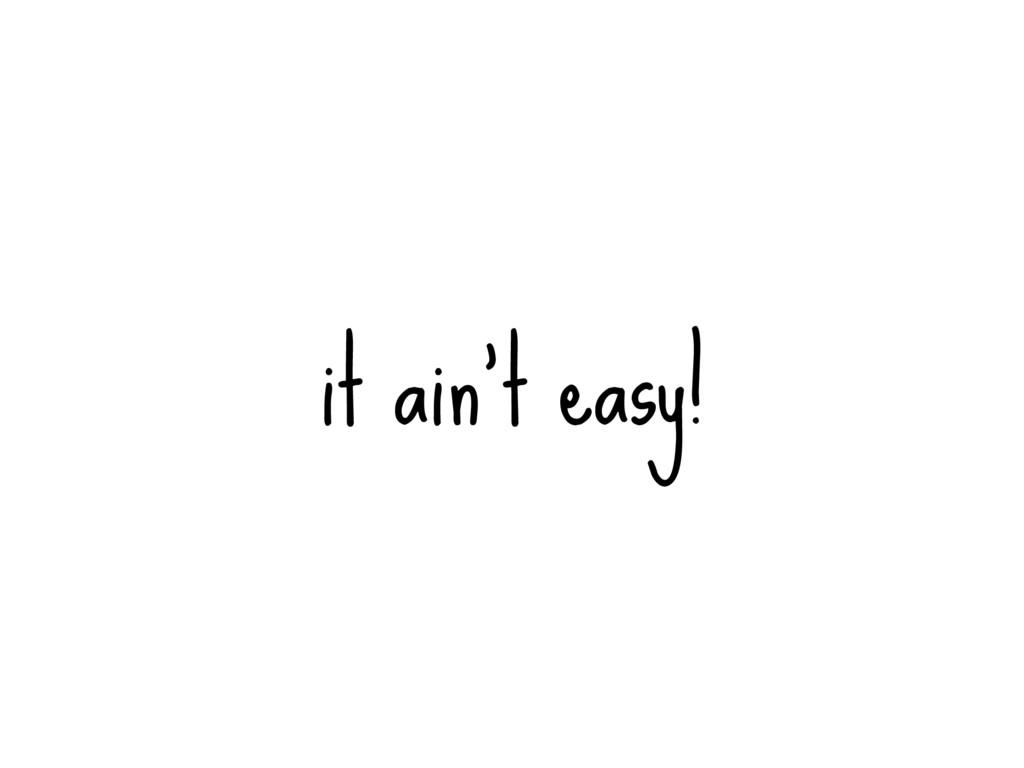 it ain't easy!