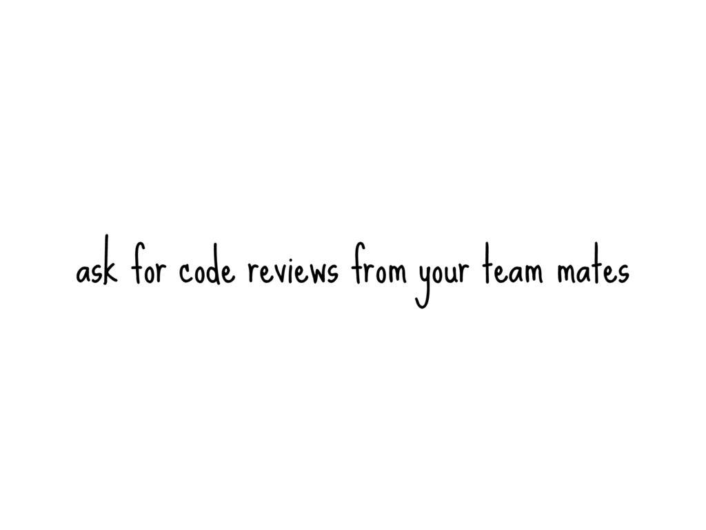 ask for code reviews from your team mates