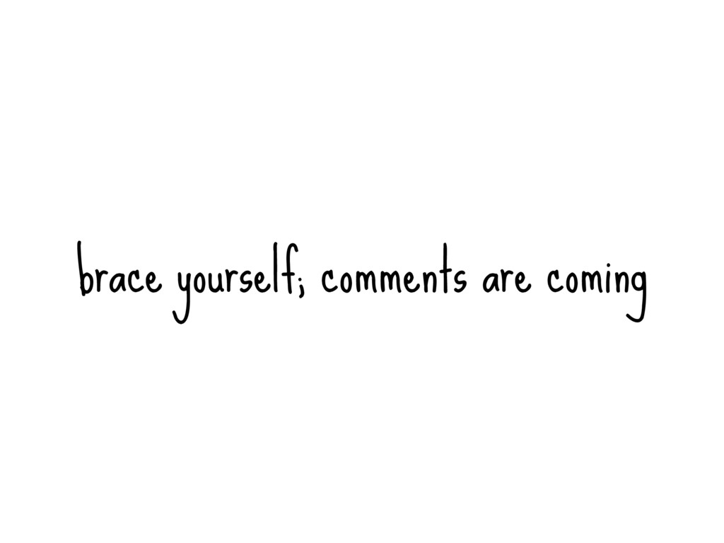 brace yourself; comments are coming
