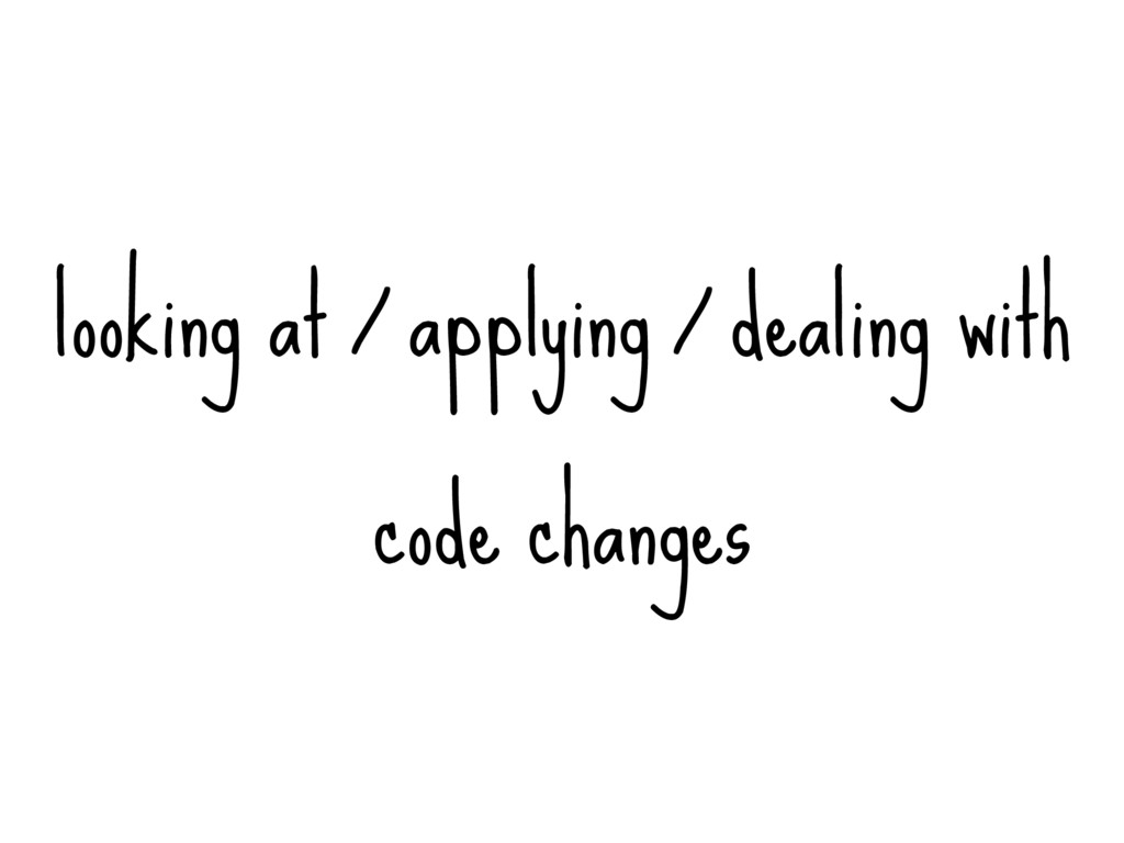 looking at / applying / dealing with code chang...