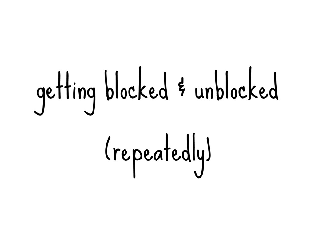 getting blocked & unblocked (repeatedly)