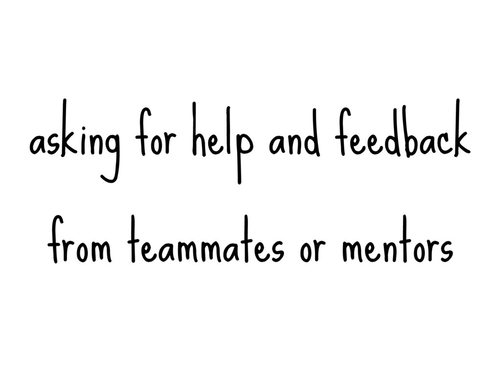 asking for help and feedback from teammates or ...
