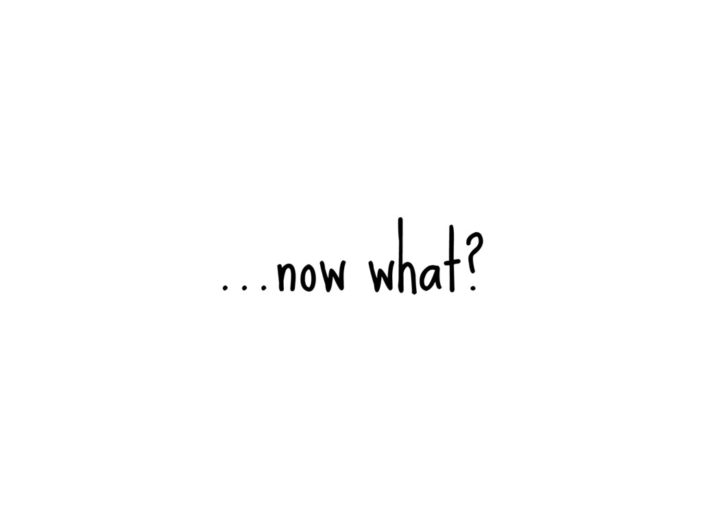 …now what?