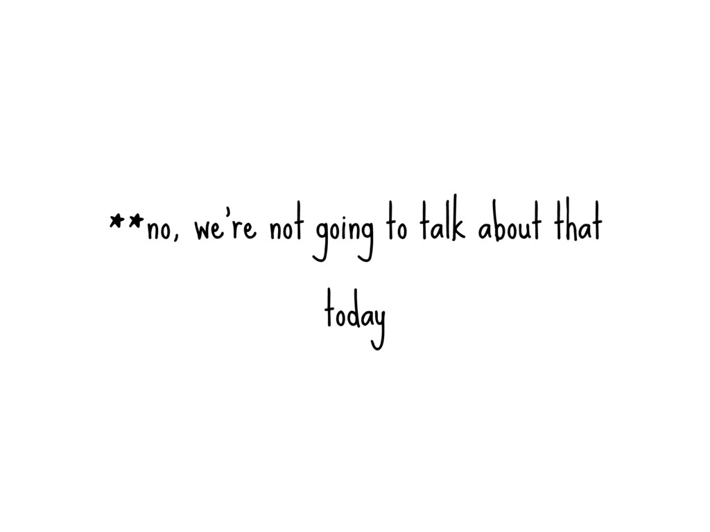 **no, we're not going to talk about that today
