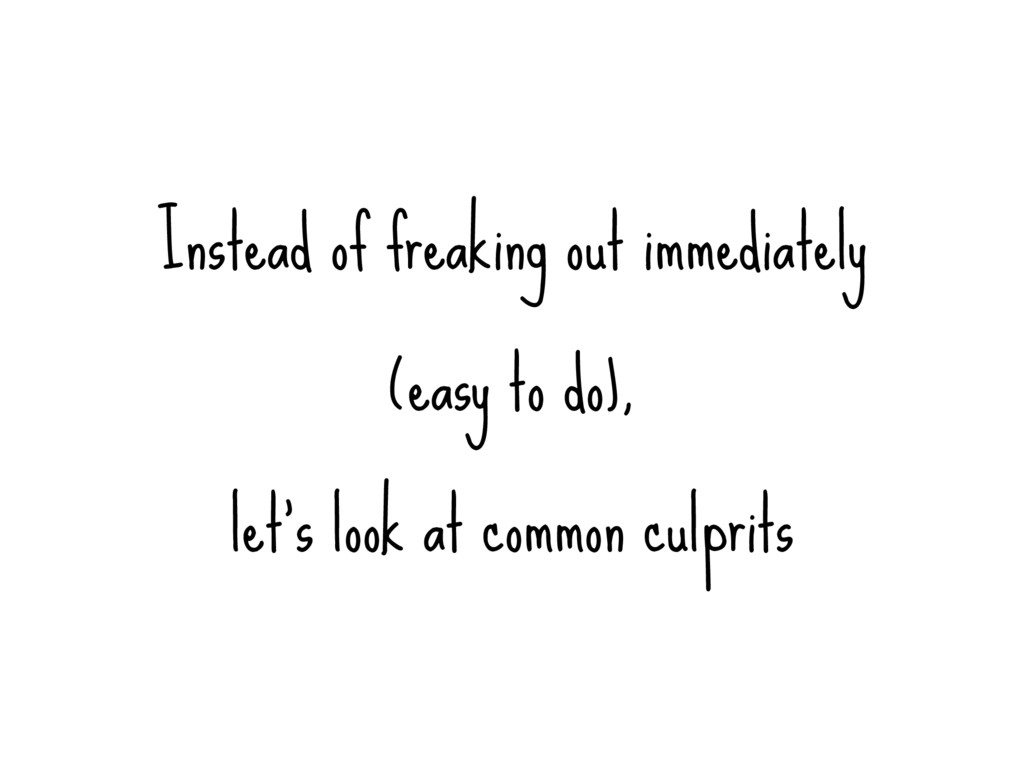 Instead of freaking out immediately (easy to do...