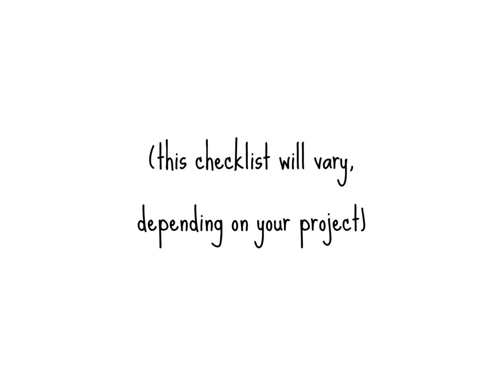 (this checklist will vary, depending on your pr...