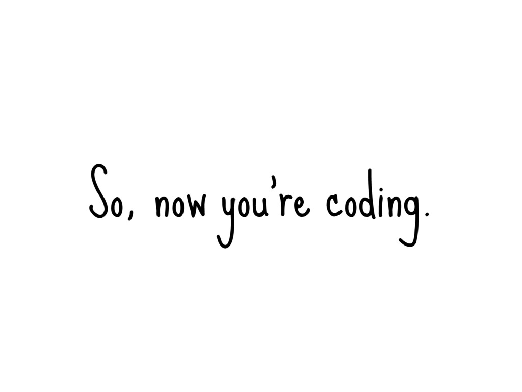 So, now you're coding.
