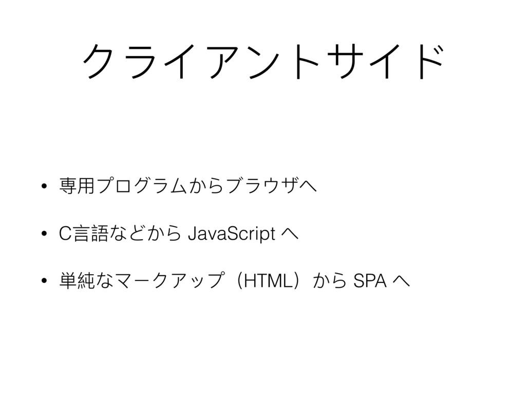 クライアントサイド • 専⽤用プログラムからブラウザへ • C⾔言語などから JavaScri...