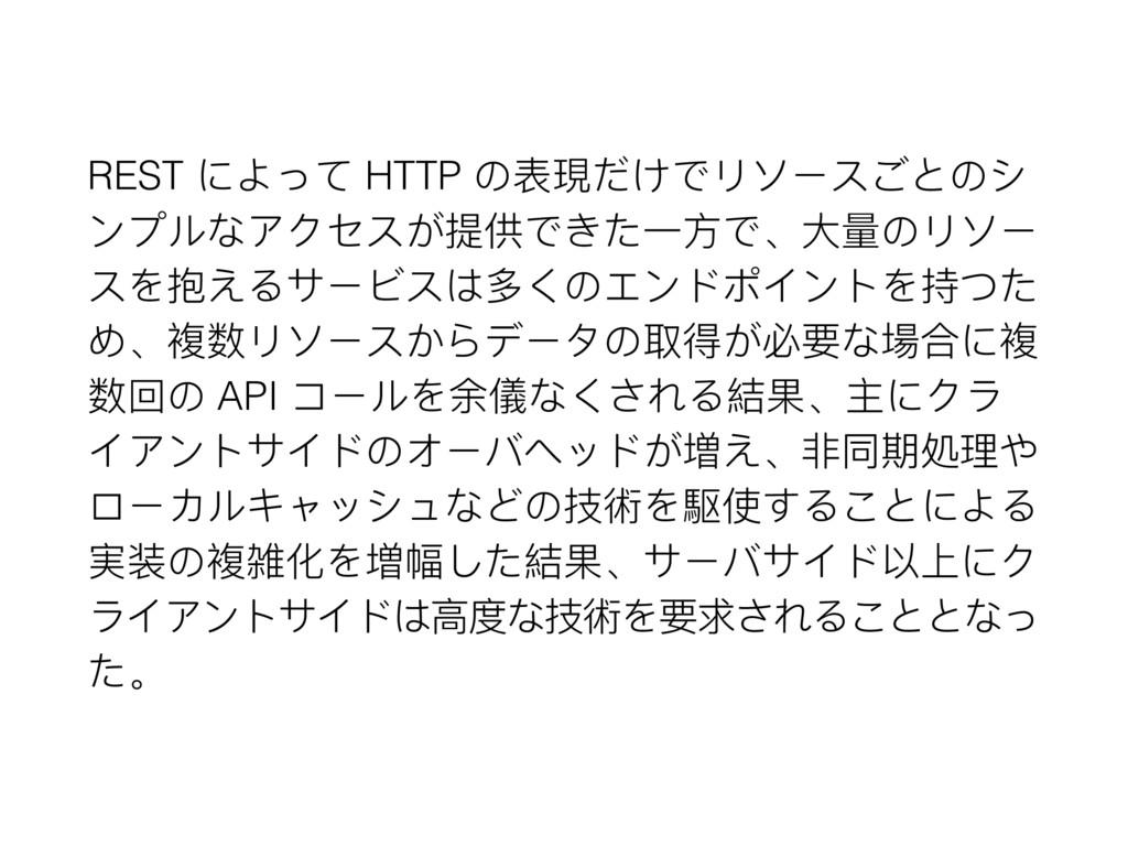 REST によって HTTP の表現だけでリソースごとのシ ンプルなアクセスが提供できた⼀一⽅...