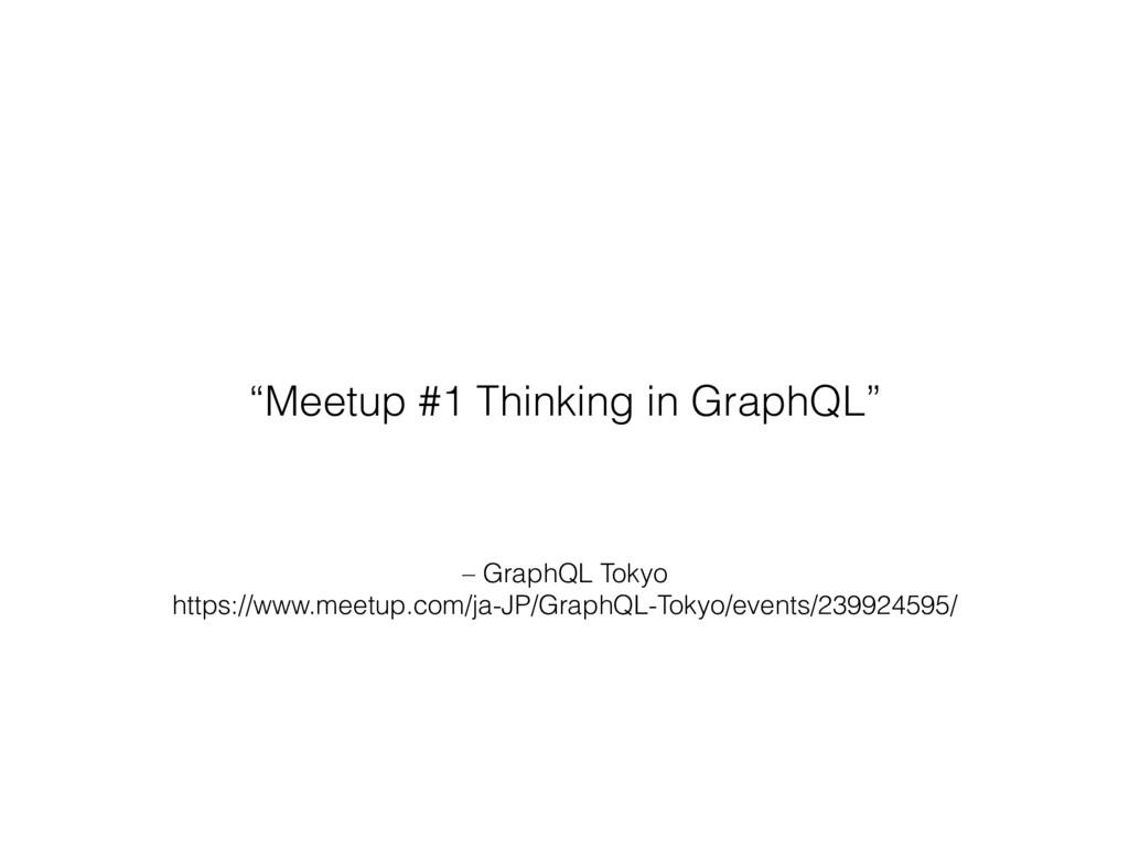 – GraphQL Tokyo https://www.meetup.com/ja-JP/Gr...