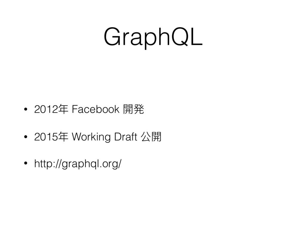 GraphQL • 2012年年 Facebook 開発 • 2015年年 Working D...