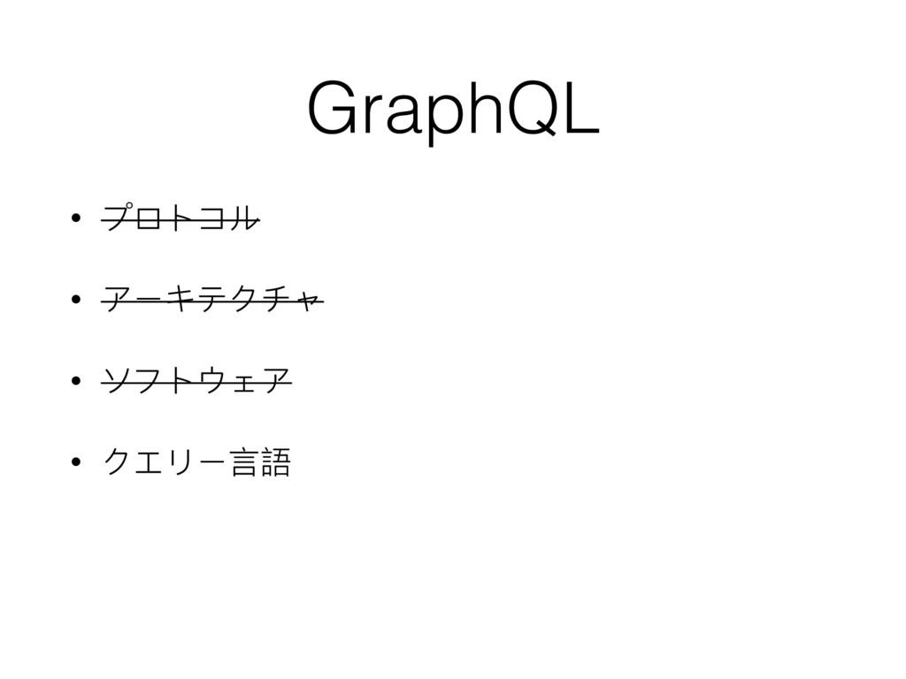 • プロトコル • アーキテクチャ • ソフトウェア • クエリー⾔言語 GraphQL