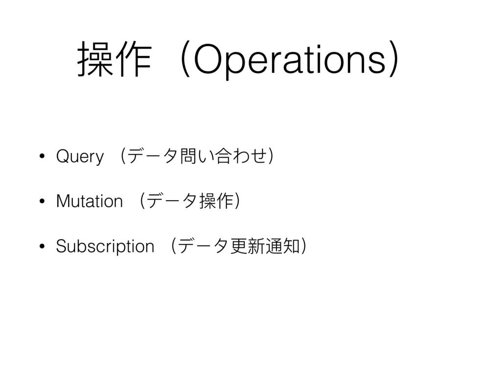 操作(Operations) • Query (データ問い合わせ) • Mutation (デ...