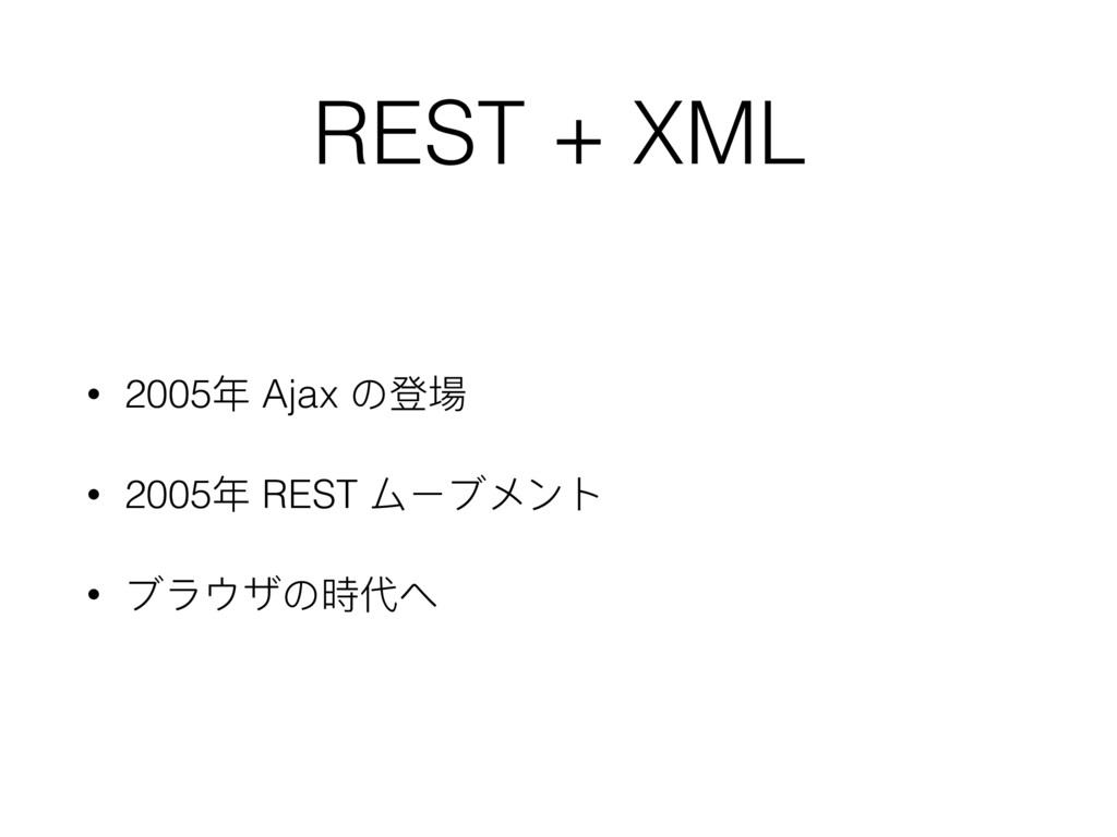 REST + XML • 2005年年 Ajax の登場 • 2005年年 REST ムーブメ...
