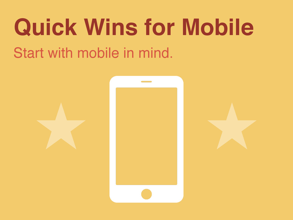 Quick Wins for Mobile Start with mobile in mind.