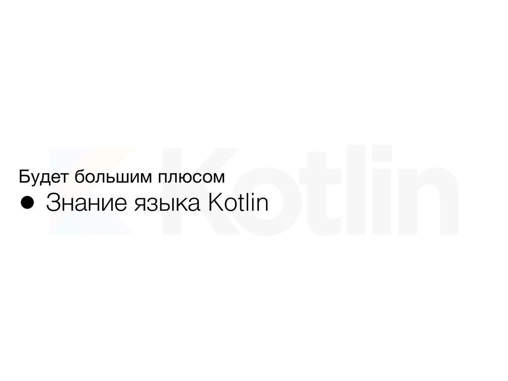 Будет большим плюсом  • Знание языка Kotlin