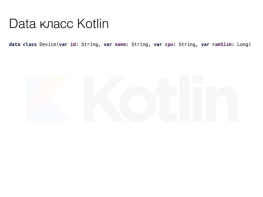Data класс Kotlin data class Device(var id: Str...