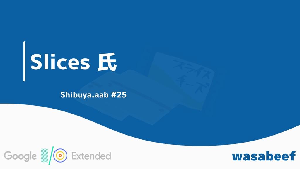 Slices 氏 wasabeef Shibuya.aab #25