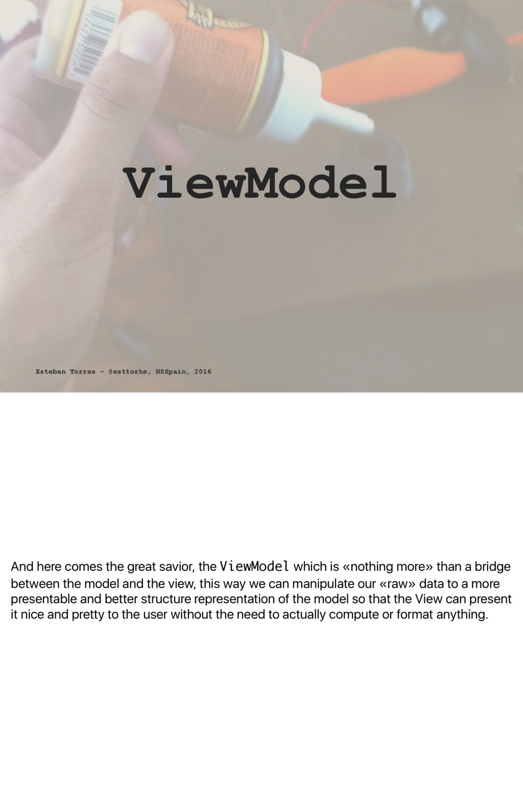 And here comes the great savior, the ViewModel ...