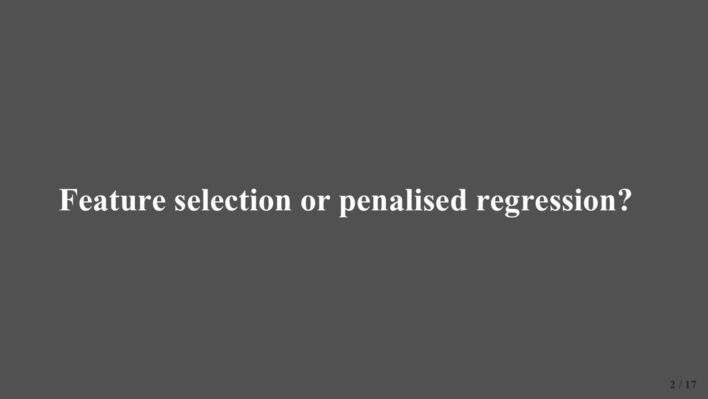 Feature selection or penalised regression? 2 / ...