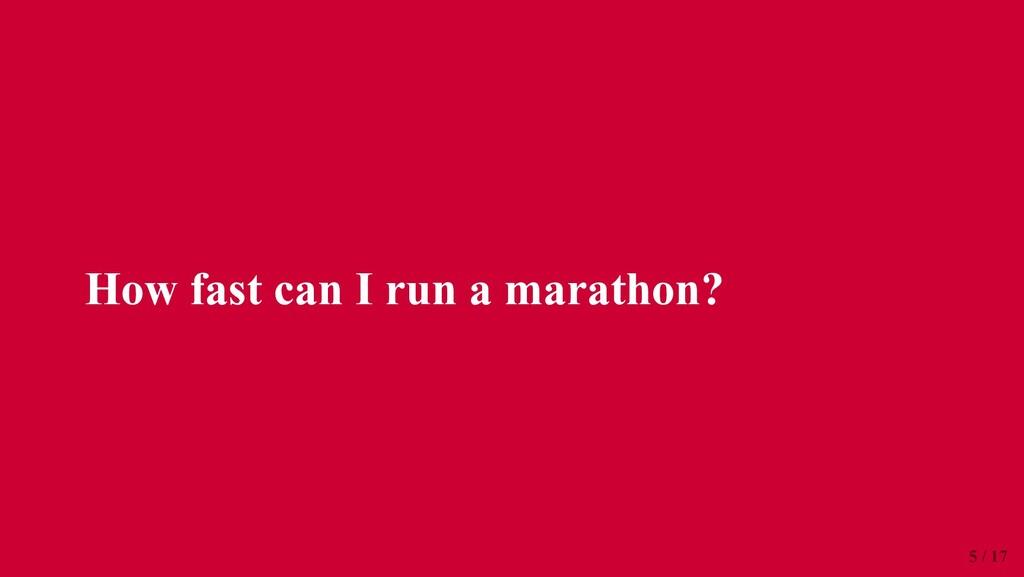 How fast can I run a marathon? 5 / 17