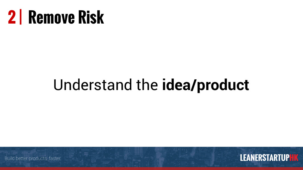 2 | Remove Risk Understand the idea/product