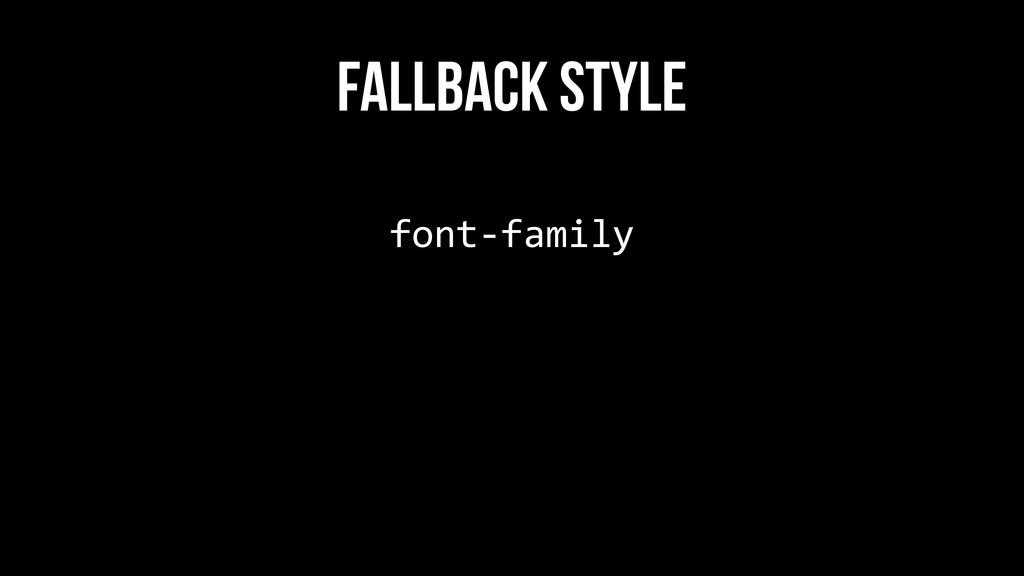 font-‐family  FALLBACK STYLE