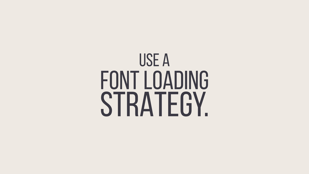 USE A FONT LOADING STRATEGY.