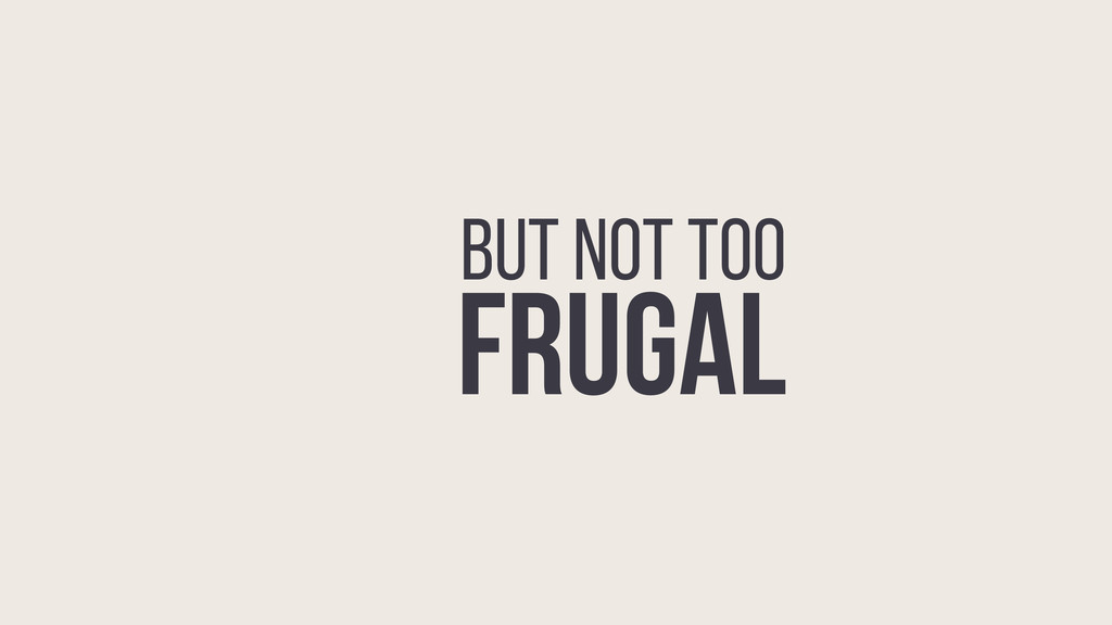 BE FRUGAL BUT NOT TOO