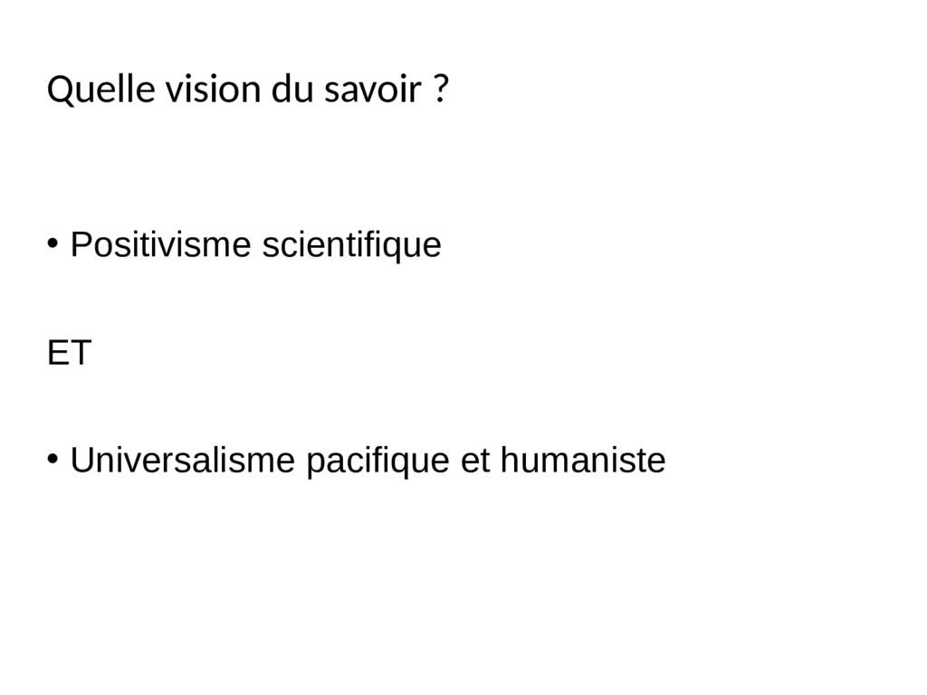 Quelle vision du savoir ? • Positivisme scienti...