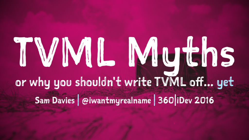 TVML Myths or why you shouldn't write TVML off....