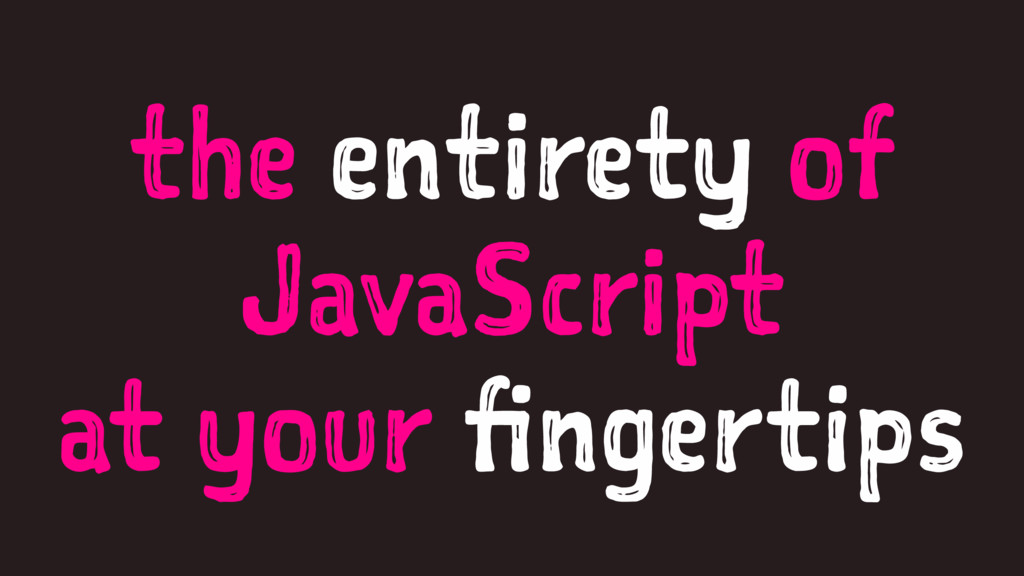 the entirety of JavaScript at your fingertips