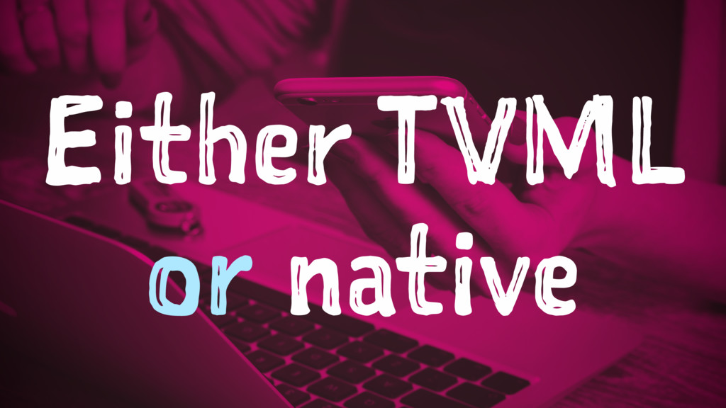 Either TVML or native