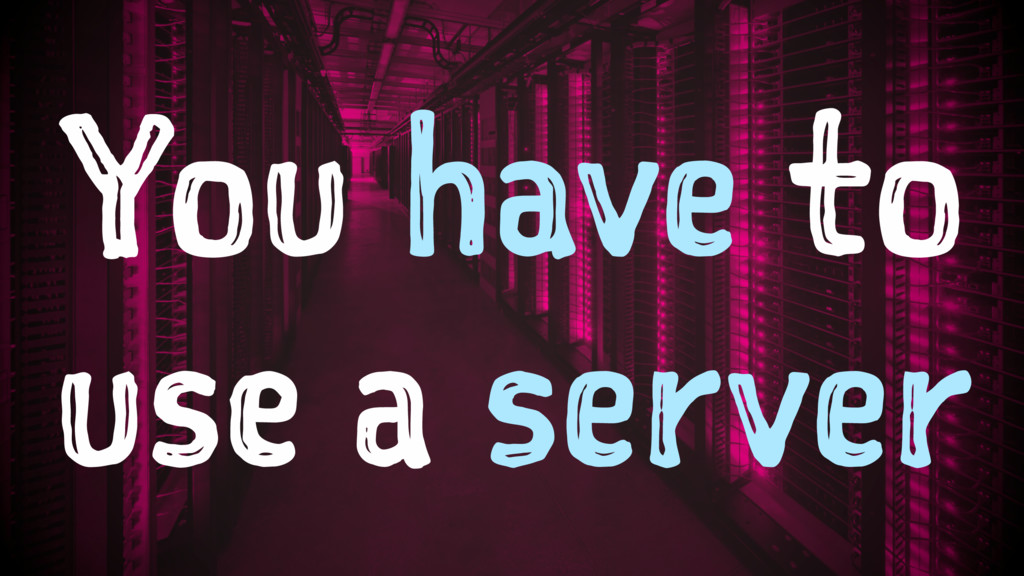 You have to use a server