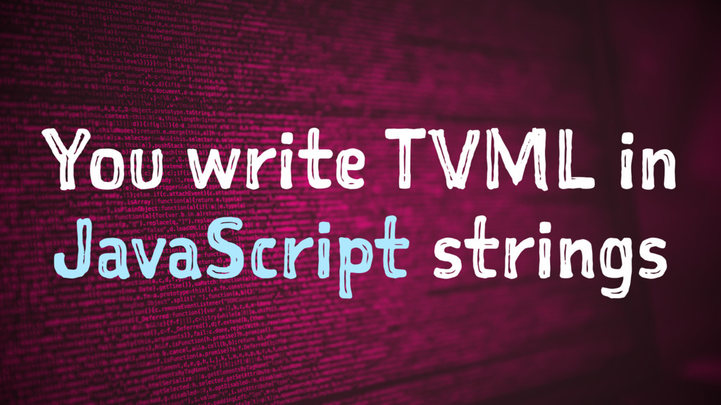 You write TVML in JavaScript strings