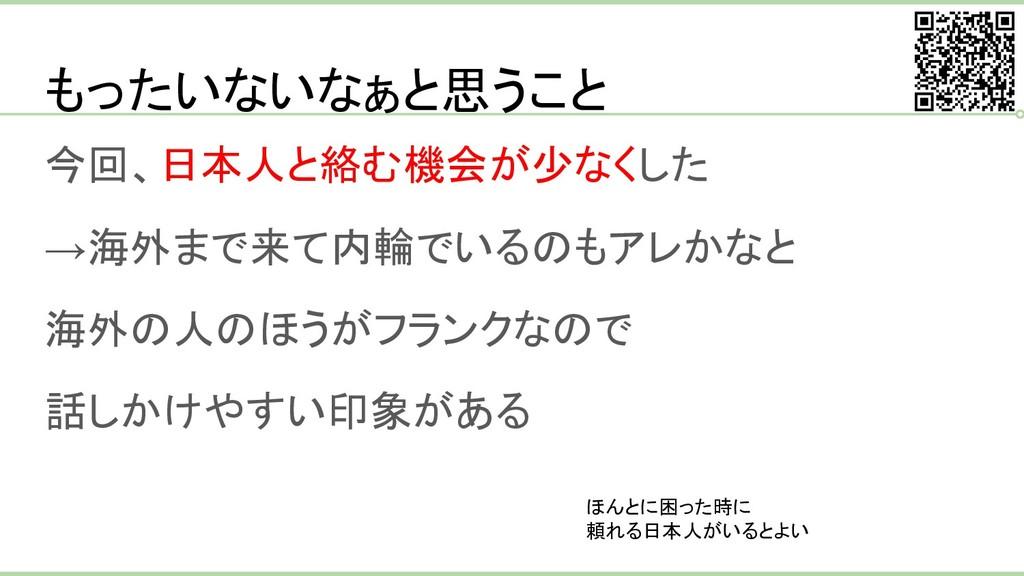 もったいないなぁと思うこと 今回、日本人と絡む機会が少なくした →海外まで来て内輪でいるのもア...