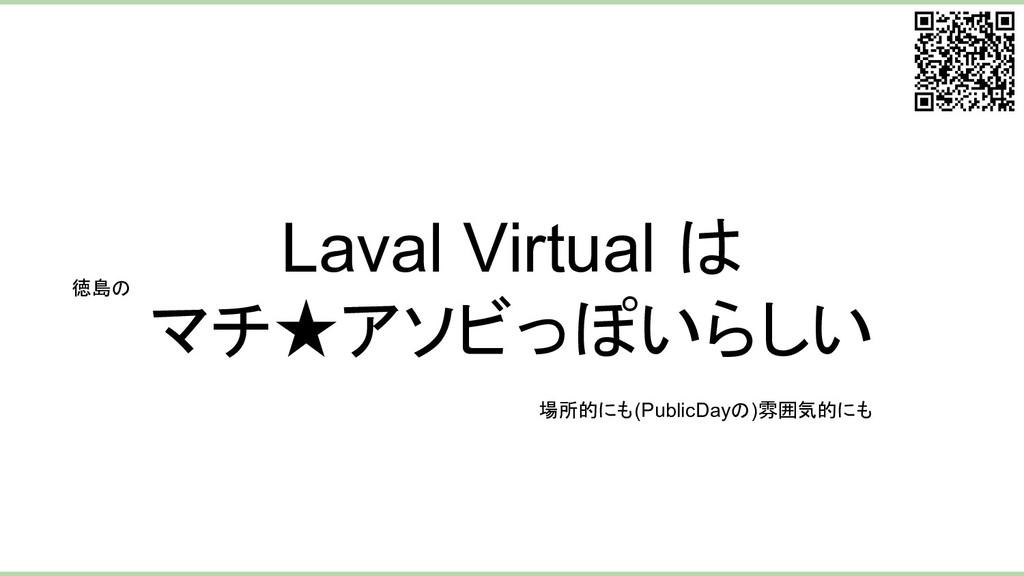 Laval Virtual は マチ★アソビっぽいらしい 場所的にも(PublicDayの)雰...