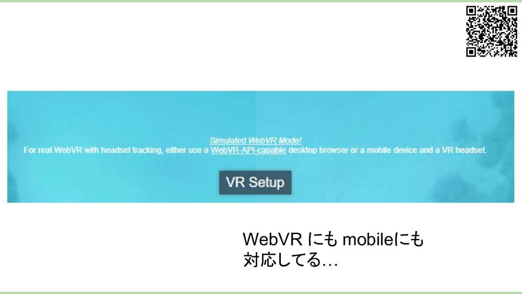 WebVR にも mobileにも 対応してる…